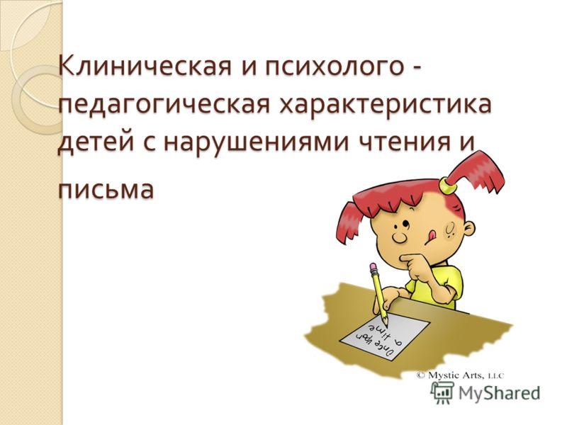 Клиническая и психолого - педагогическая характеристика детей с нарушениями чтения и письма