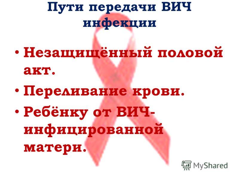 Пути передачи ВИЧ инфекции Незащищённый половой акт. Переливание крови. Ребёнку от ВИЧ- инфицированной матери.