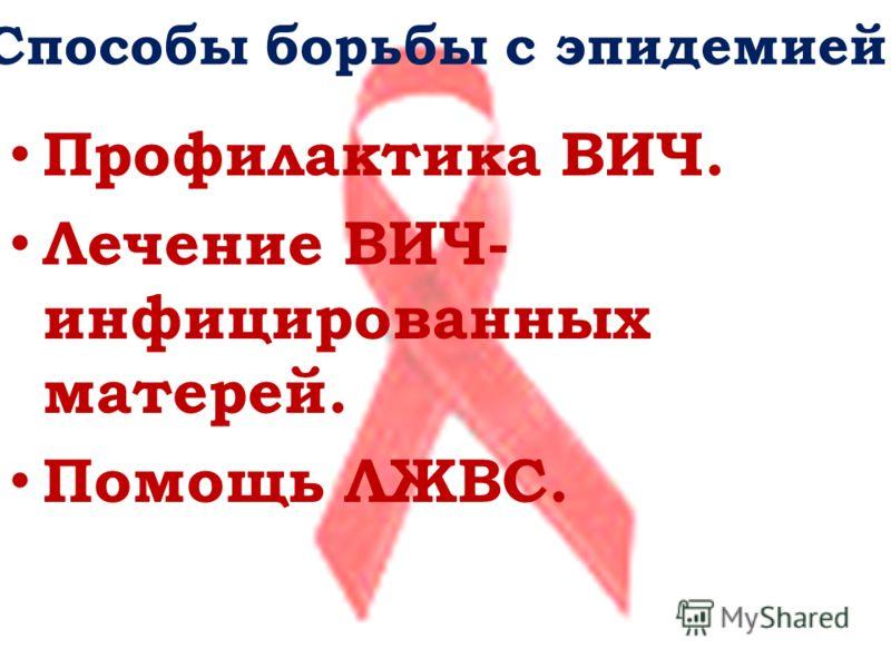 Способы борьбы с эпидемией. Профилактика ВИЧ. Лечение ВИЧ- инфицированных матерей. Помощь ЛЖВС.