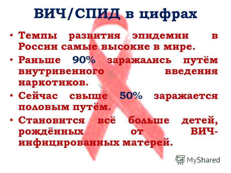 ВИЧ/СПИД в цифрах Темпы развития эпидемии в России самые высокие в мире. Раньше 90% заражались путём внутривенного введения наркотиков. Сейчас свыше 50% заражается половым путём. Становится всё больше детей, рождённых от ВИЧ- инфицированных матерей.