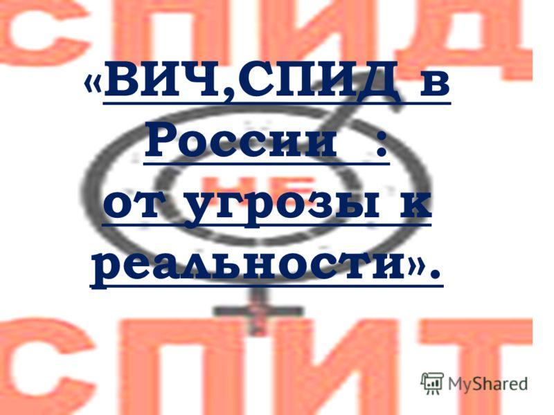 «ВИЧ,СПИД в России : от угрозы к реальности».