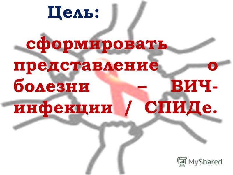 сформировать представление о болезни – ВИЧ- инфекции / СПИДе. Цель: