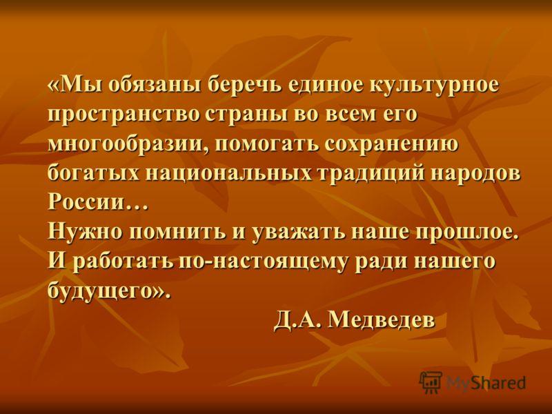 «Мы обязаны беречь единое культурное пространство страны во всем его многообразии, помогать сохранению богатых национальных традиций народов России… Нужно помнить и уважать наше прошлое. И работать по-настоящему ради нашего будущего». Д.А. Медведев