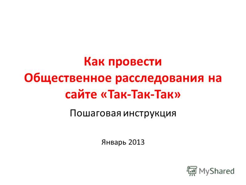 Как провести Общественное расследования на сайте «Так-Так-Так» Пошаговая инструкция Январь 2013