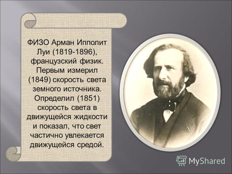 ФИЗО Арман Ипполит Луи (1819-1896), французский физик. Первым измерил (1849) скорость света земного источника. Определил (1851) скорость света в движущейся жидкости и показал, что свет частично увлекается движущейся средой.