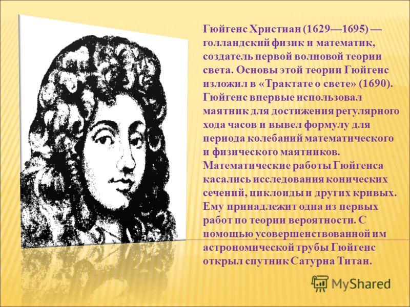 Гюйгенс Христиан (16291695) голландский физик и математик, создатель первой волновой теории света. Основы этой теории Гюйгенс изложил в «Трактате о свете» (1690). Гюйгенс впервые использовал маятник для достижения регулярного хода часов и вывел форму