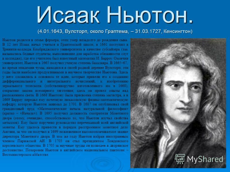 Исаак Ньютон. (4.01.1643, Вулсторп, около Граптема, – 31.03.1727, Кенсингтон) Ньютон родился в семье фермера; отец умер незадолго до рождения сына. В 12 лет Исаак начал учиться в Грантемской школе, в 1661 поступил в Тринити-колледж Кембриджского унив