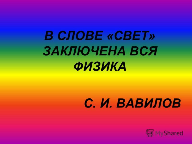 В СЛОВЕ «СВЕТ» ЗАКЛЮЧЕНА ВСЯ ФИЗИКА С. И. ВАВИЛОВ