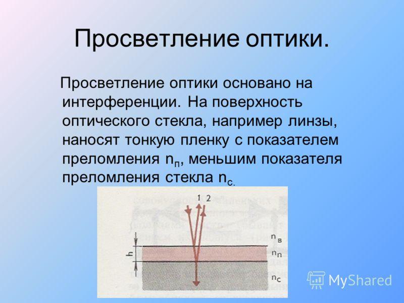 Просветление оптики. Просветление оптики основано на интерференции. На поверхность оптического стекла, например линзы, наносят тонкую пленку с показателем преломления n п, меньшим показателя преломления стекла n с.