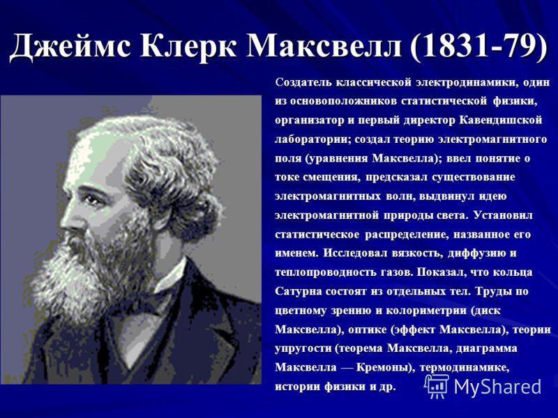 Джеймс Клерк Максвелл (1831-79) Создатель классической электродинамики, один из основоположников статистической физики, организатор и первый директор Кавендишской лаборатории; создал теорию электромагнитного поля (уравнения Максвелла); ввел понятие о
