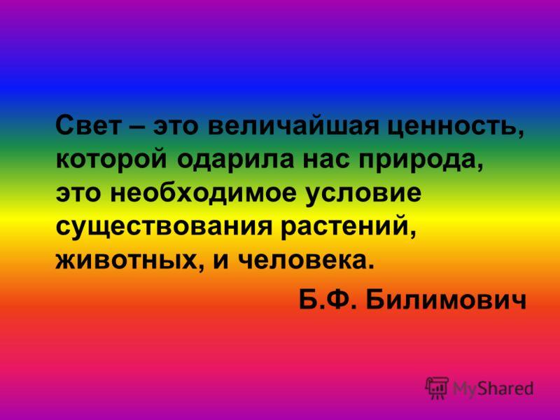 Свет – это величайшая ценность, которой одарила нас природа, это необходимое условие существования растений, животных, и человека. Б.Ф. Билимович