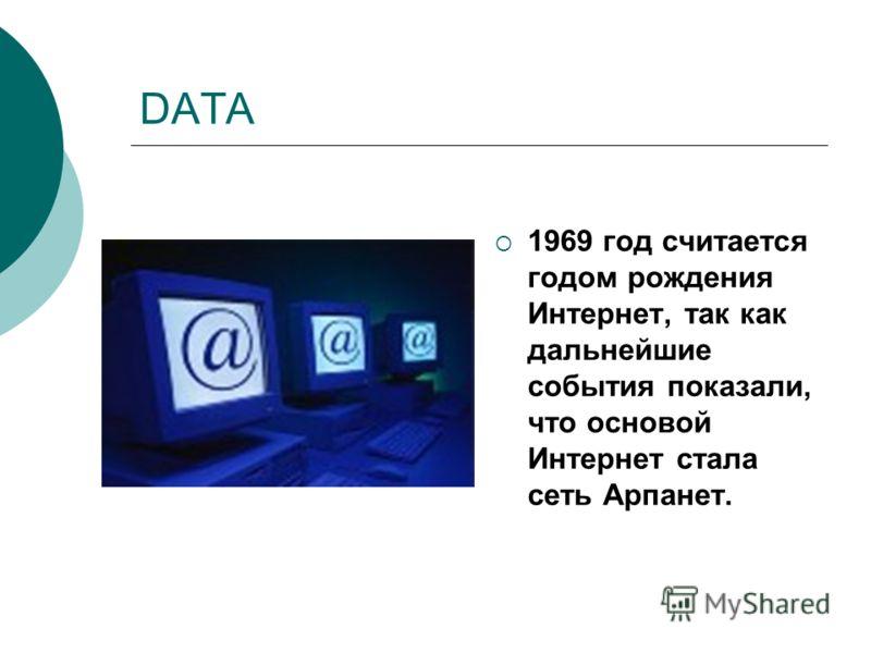 DATA 1969 год считается годом рождения Интернет, так как дальнейшие события показали, что основой Интернет стала сеть Арпанет.