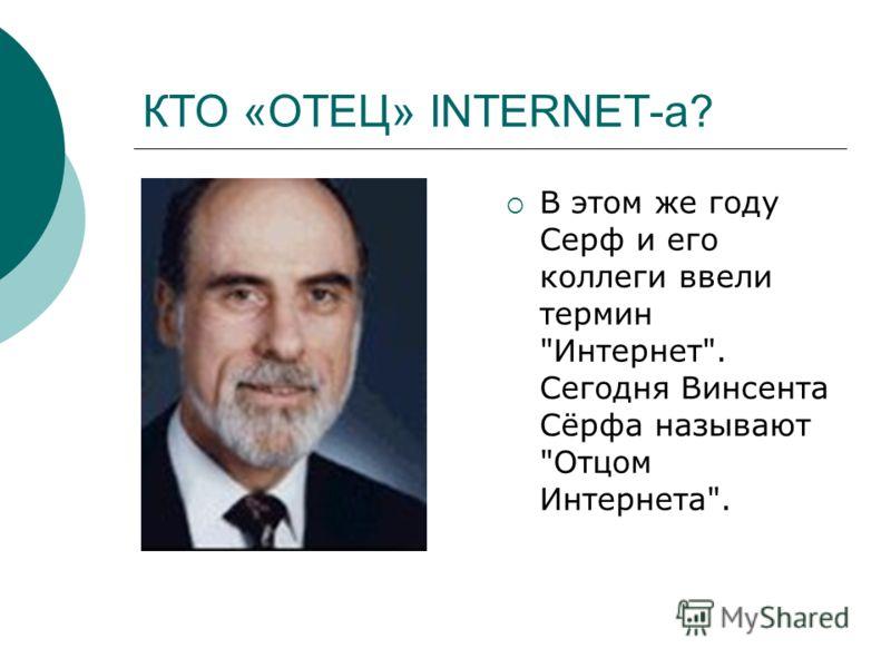 КТО «ОТЕЦ» INTERNET-а? В этом же году Серф и его коллеги ввели термин Интернет. Сегодня Винсента Сёрфа называют Отцом Интернета.
