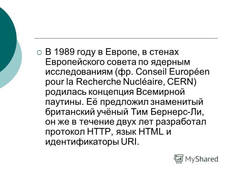 В 1989 году в Европе, в стенах Европейского совета по ядерным исследованиям (фр. Conseil Européen pour la Recherche Nucléaire, CERN) родилась концепция Всемирной паутины. Её предложил знаменитый британский учёный Тим Бернерс-Ли, он же в течение двух