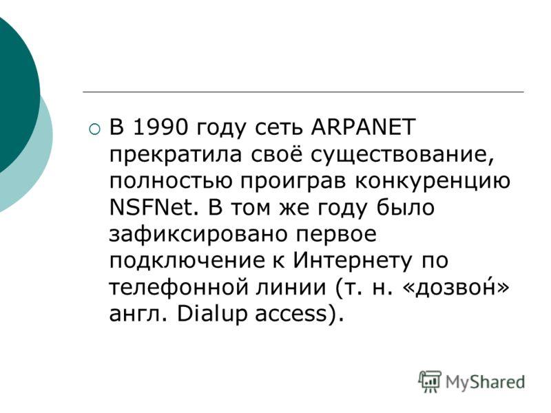 В 1990 году сеть ARPANET прекратила своё существование, полностью проиграв конкуренцию NSFNet. В том же году было зафиксировано первое подключение к Интернету по телефонной линии (т. н. «дозво́н» англ. Dialup access).