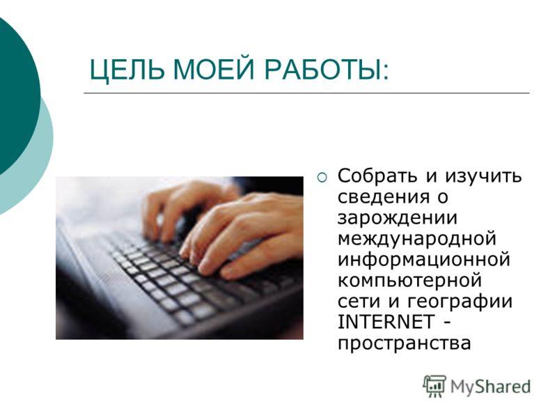 ЦЕЛЬ МОЕЙ РАБОТЫ: Собрать и изучить сведения о зарождении международной информационной компьютерной сети и географии INTERNET - пространства