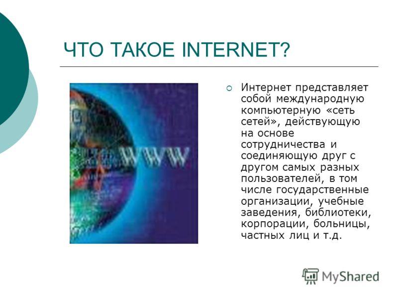 ЧТО ТАКОЕ INTERNET? Интернет представляет собой международную компьютерную «сеть сетей», действующую на основе сотрудничества и соединяющую друг с другом самых разных пользователей, в том числе государственные организации, учебные заведения, библиоте