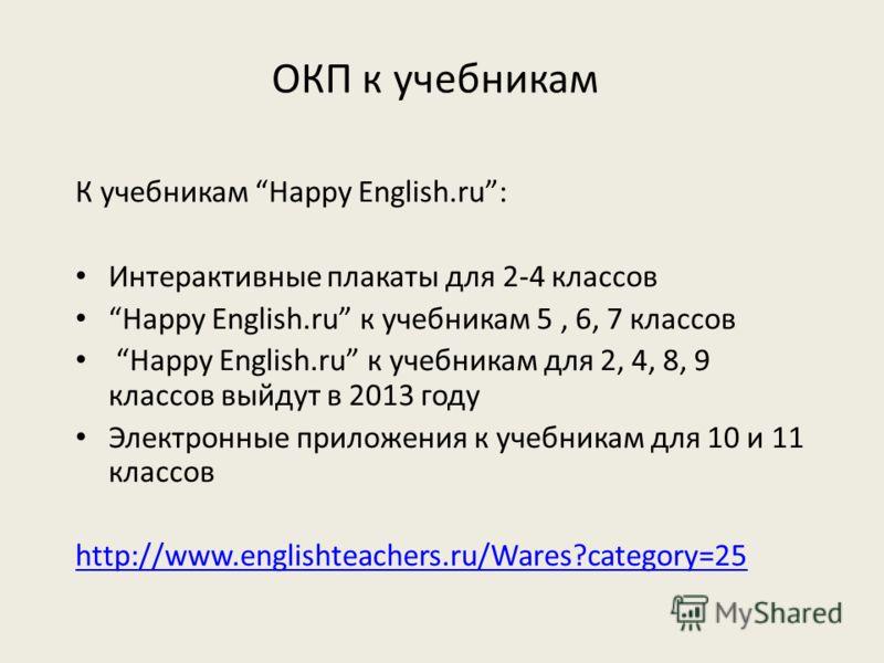 ОКП к учебникам К учебникам Happy English.ru: Интерактивные плакаты для 2-4 классов Happy English.ru к учебникам 5, 6, 7 классов Happy English.ru к учебникам для 2, 4, 8, 9 классов выйдут в 2013 году Электронные приложения к учебникам для 10 и 11 кла