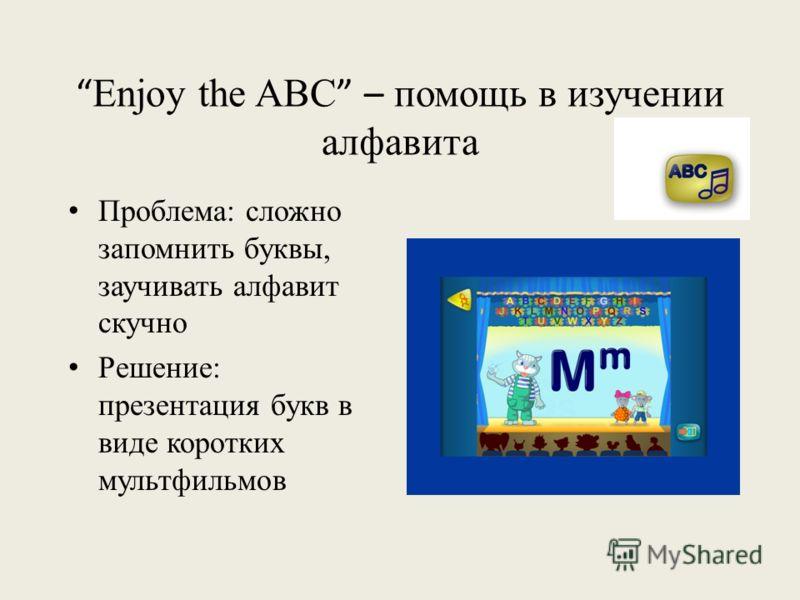 Enjoy the ABC – помощь в изучении алфавита Проблема: сложно запомнить буквы, заучивать алфавит скучно Решение: презентация букв в виде коротких мультфильмов