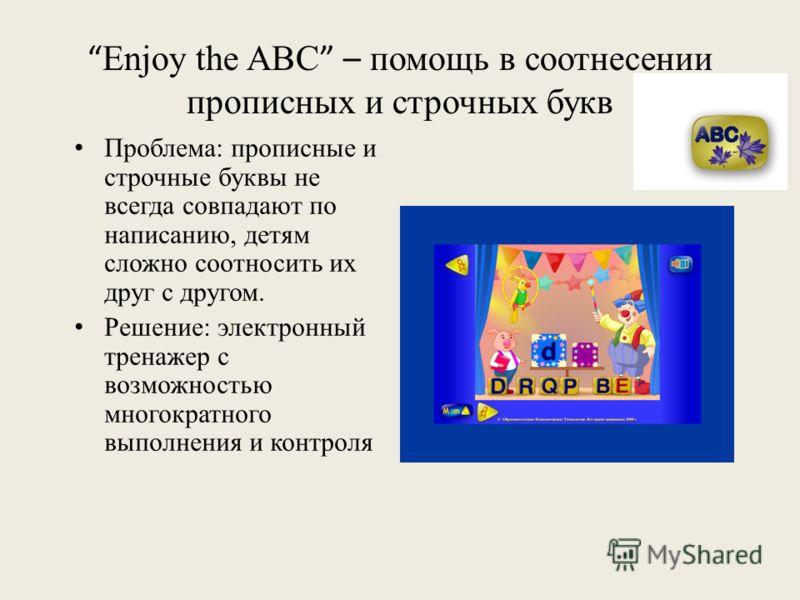 Enjoy the ABC – помощь в соотнесении прописных и строчных букв Проблема: прописные и строчные буквы не всегда совпадают по написанию, детям сложно соотносить их друг с другом. Решение: электронный тренажер с возможностью многократного выполнения и ко