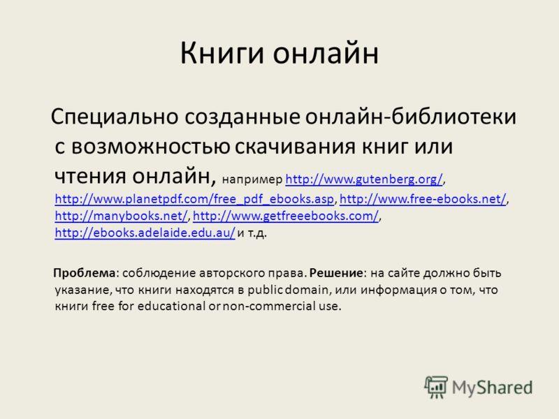 Книги онлайн Специально созданные онлайн-библиотеки с возможностью скачивания книг или чтения онлайн, например http://www.gutenberg.org/, http://www.planetpdf.com/free_pdf_ebooks.asp, http://www.free-ebooks.net/, http://manybooks.net/, http://www.get