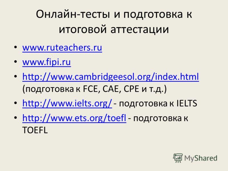 Онлайн-тесты и подготовка к итоговой аттестации www.ruteachers.ru www.fipi.ru http://www.cambridgeesol.org/index.html (подготовка к FCE, CAE, CPE и т.д.) http://www.cambridgeesol.org/index.html http://www.ielts.org/ - подготовка к IELTS http://www.ie