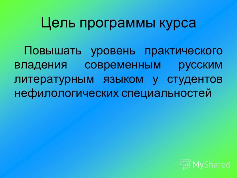 Цель программы курса Повышать уровень практического владения современным русским литературным языком у студентов нефилологических специальностей