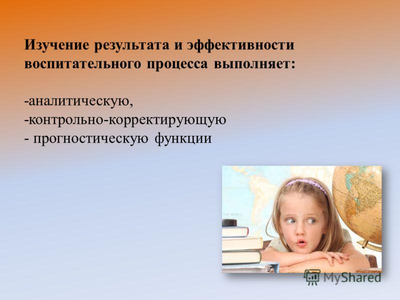 Изучение результата и эффективности воспитательного процесса выполняет: -аналитическую, -контрольно-корректирующую - прогностическую функции