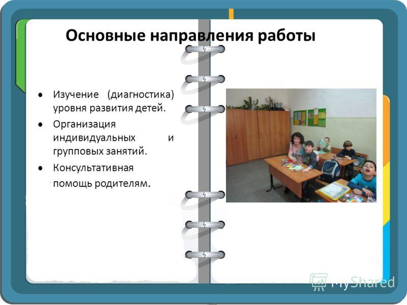 Основные направления работы Изучение (диагностика) уровня развития детей. Организация индивидуальных и групповых занятий. Консультативная помощь родителям.