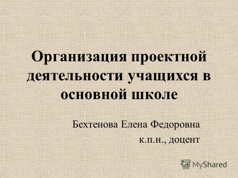 Организация проектной деятельности учащихся в основной школе Бехтенова Елена Федоровна к.п.н., доцент