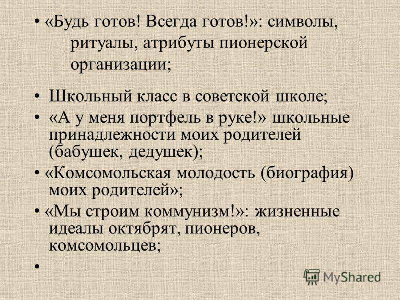 «Будь готов! Всегда готов!»: символы, ритуалы, атрибуты пионерской организации; Школьный класс в советской школе; «А у меня портфель в руке!» школьные принадлежности моих родителей (бабушек, дедушек); «Комсомольская молодость (биография) моих родител