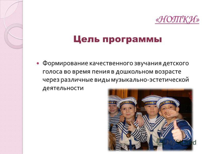 «НОТКИ» Цель программы Формирование качественного звучания детского голоса во время пения в дошкольном возрасте через различные виды музыкально - эстетической деятельности