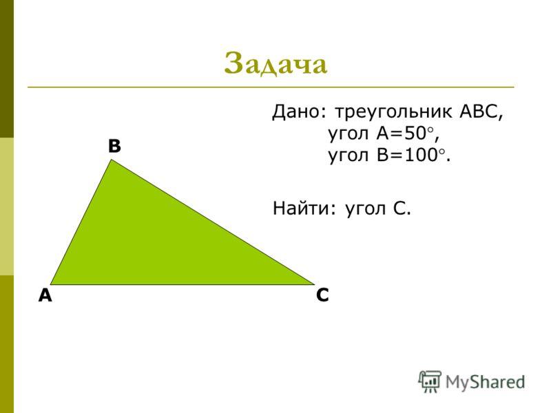 Задача Дано: треугольник АВС, угол А=50, угол В=100. Найти: угол С. А В С