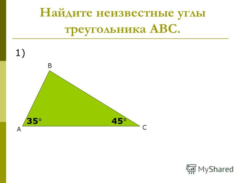 А В С 3545 Найдите неизвестные углы треугольника АВС. 1)