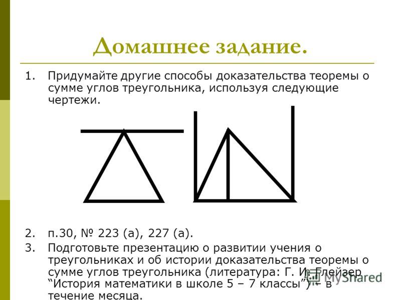 Домашнее задание. 1. Придумайте другие способы доказательства теоремы о сумме углов треугольника, используя следующие чертежи. 2. п.30, 223 (а), 227 (а). 3. Подготовьте презентацию о развитии учения о треугольниках и об истории доказательства теоремы