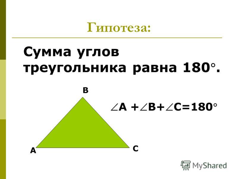 Гипотеза: Сумма углов треугольника равна 180. А В С А +В+С=180