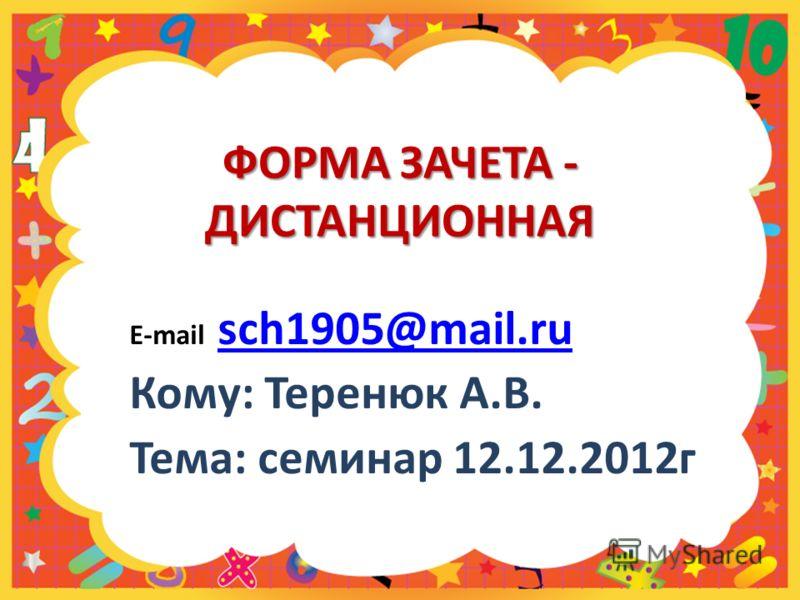 ФОРМА ЗАЧЕТА - ДИСТАНЦИОННАЯ E-mail sch1905@mail.ru sch1905@mail.ru Кому: Теренюк А.В. Тема: семинар 12.12.2012г