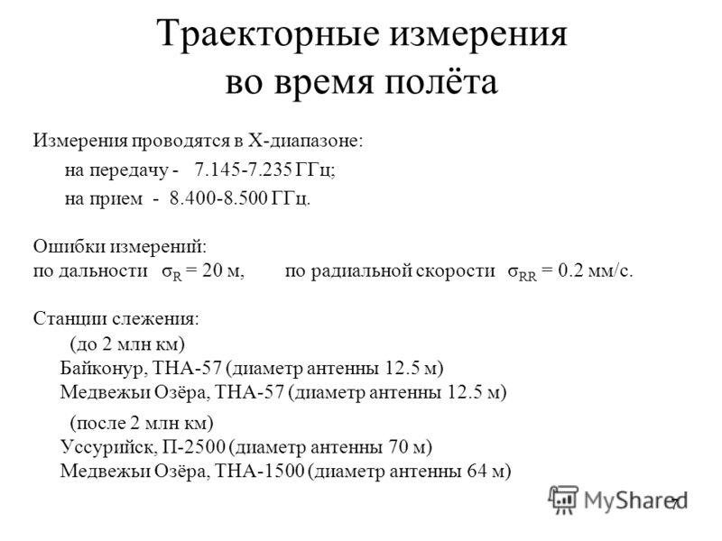 7 Траекторные измерения во время полёта Измерения проводятся в X-диапазоне: на передачу - 7.145-7.235 ГГц; на прием - 8.400-8.500 ГГц. Ошибки измерений: по дальности σ R = 20 м, по радиальной скорости σ RR = 0.2 мм/с. Станции слежения: (до 2 млн км)