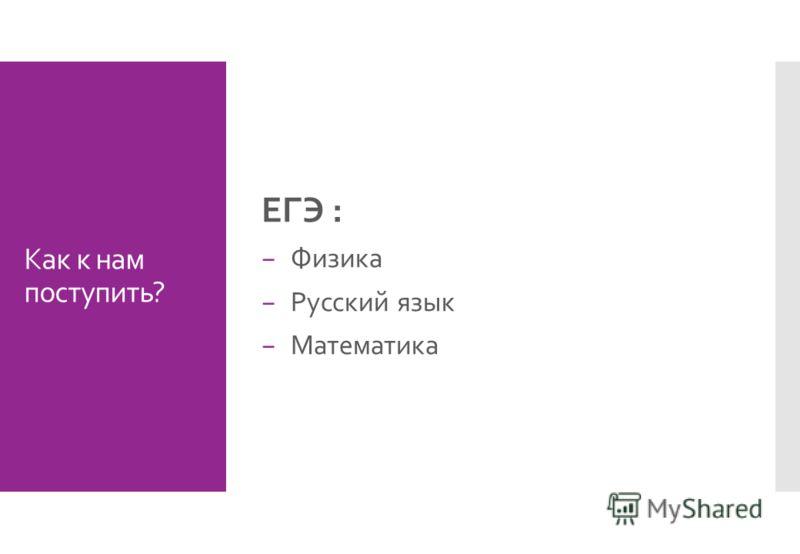 Как к нам поступить? ЕГЭ : Физика Русский язык Математика