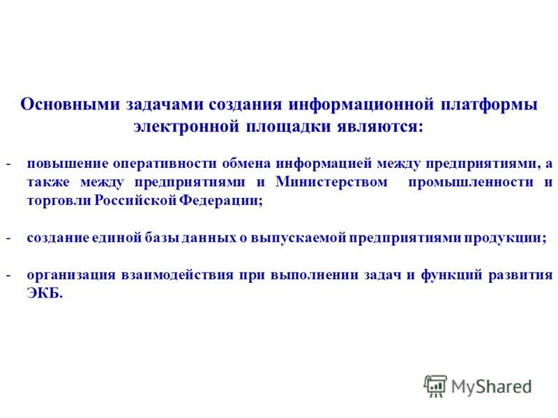 Основными задачами создания информационной платформы электронной площадки являются: -повышение оперативности обмена информацией между предприятиями, а также между предприятиями и Министерством промышленности и торговли Российской Федерации; -создание