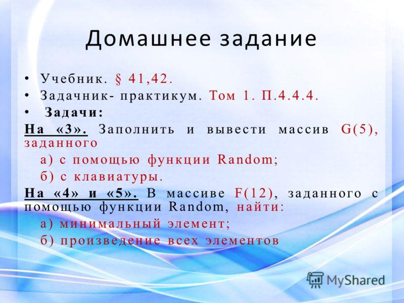 Домашнее задание Учебник. § 41,42. Задачник- практикум. Том 1. П.4.4.4. Задачи: На «3». Заполнить и вывести массив G(5), заданного а) с помощью функции Random; б) с клавиатуры. На «4» и «5». В массиве F(12), заданного с помощью функции Random, найти: