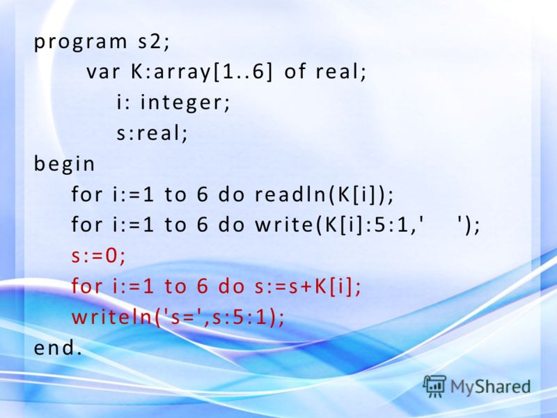 program s2; var K:array[1..6] of real; i: integer; s:real; begin for i:=1 to 6 do readln(K[i]); for i:=1 to 6 do write(K[i]:5:1,' '); s:=0; for i:=1 to 6 do s:=s+K[i]; writeln('s=',s:5:1); end.