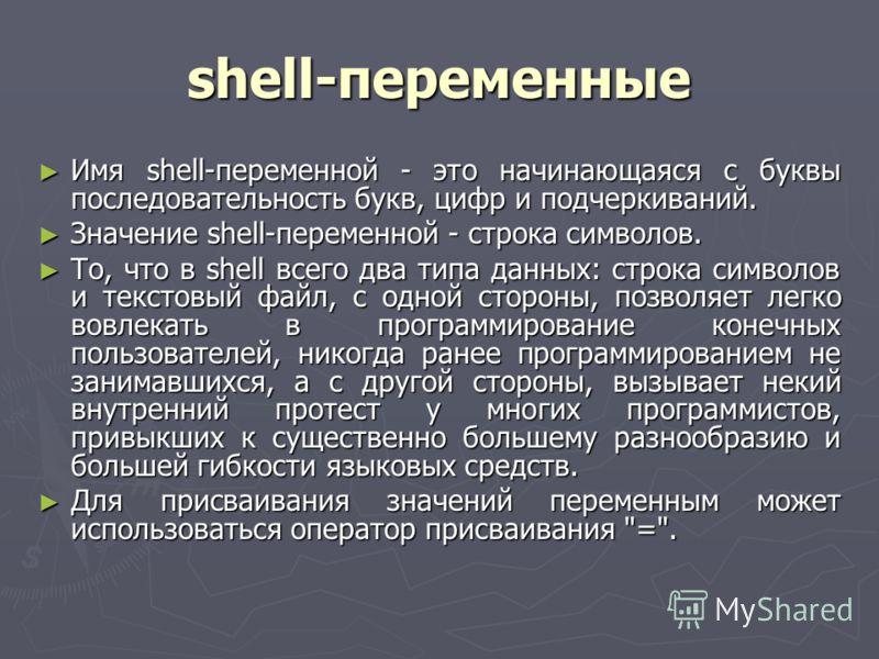 shell-переменные Имя shell-переменной - это начинающаяся с буквы последовательность букв, цифр и подчеркиваний. Имя shell-переменной - это начинающаяся с буквы последовательность букв, цифр и подчеркиваний. Значение shell-переменной - строка символов