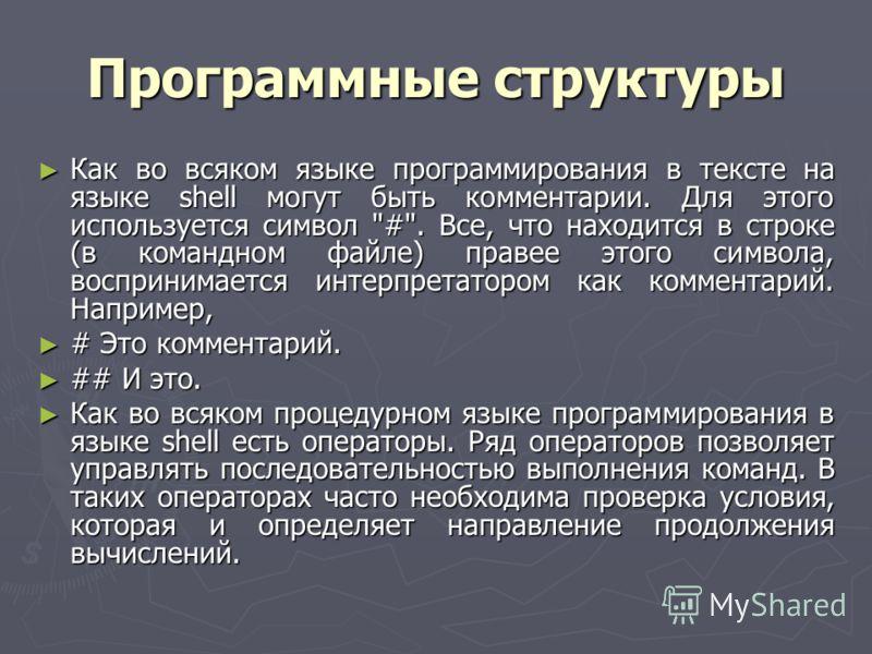 Программные структуры Как во всяком языке программирования в тексте на языке shell могут быть комментарии. Для этого используется символ