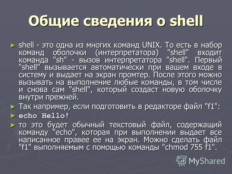 Общие сведения о shell shell - это одна из многих команд UNIX. То есть в набор команд оболочки (интерпретатора)