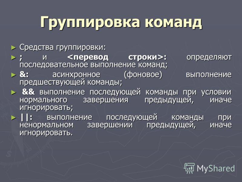 Группировка команд Средства группировки: Средства группировки: ; и : определяют последовательное выполнение команд; ; и : определяют последовательное выполнение команд; &: асинхронное (фоновое) выполнение предшествующей команды; &: асинхронное (фонов