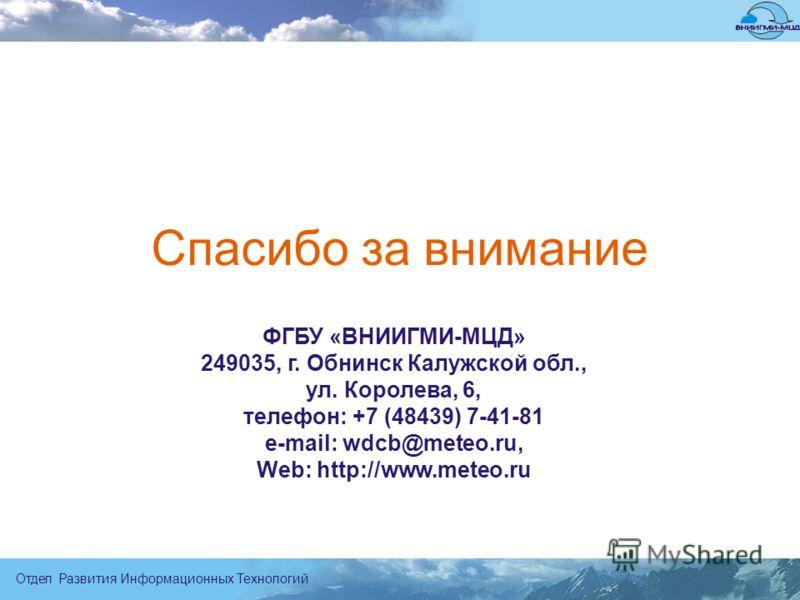 Отдел Развития Информационных Технологий ФГБУ «ВНИИГМИ-МЦД» 249035, г. Обнинск Калужской обл., ул. Королева, 6, телефон: +7 (48439) 7-41-81 e-mail: wdcb@meteo.ru, Web: http://www.meteo.ru Спасибо за внимание