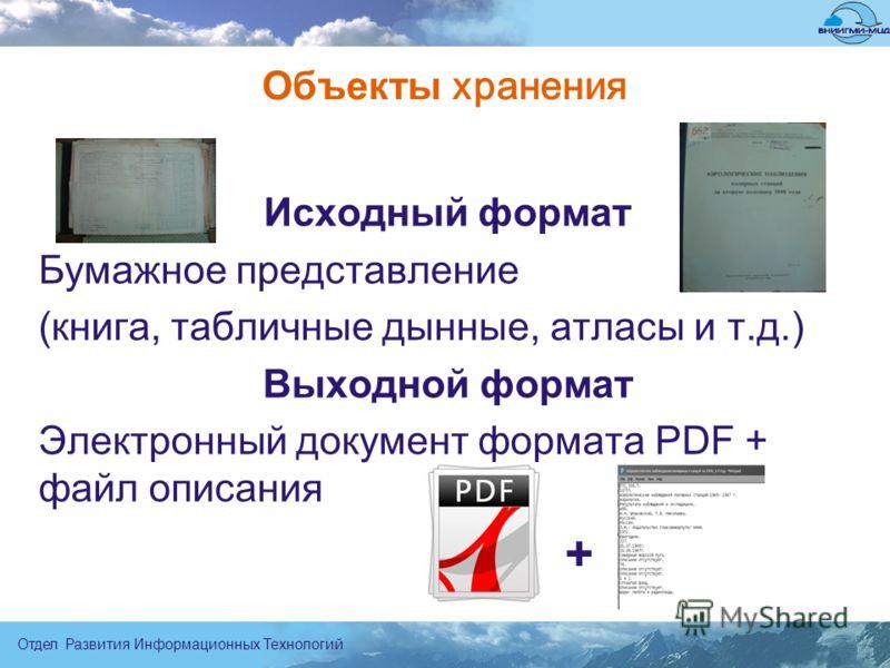 Отдел Развития Информационных Технологий Объекты хранения Исходный формат Бумажное представление (книга, табличные дынные, атласы и т.д.) Выходной формат Электронный документ формата PDF + файл описания +
