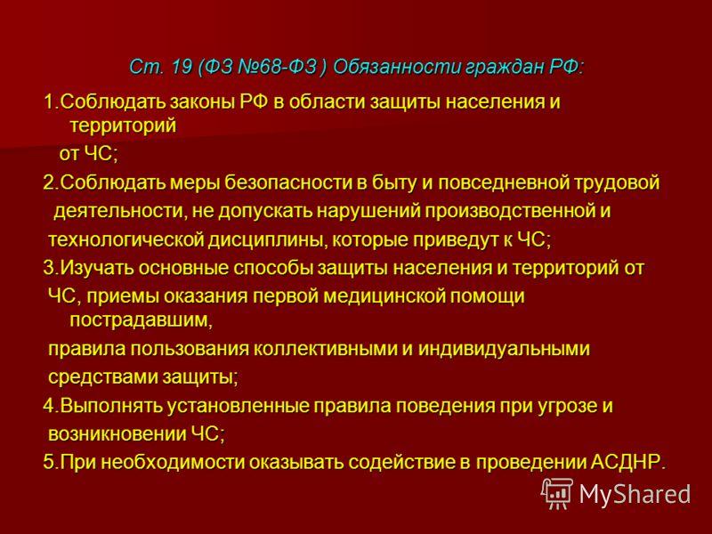 Ст. 19 (ФЗ 68-ФЗ ) Обязанности граждан РФ: 1.Соблюдать законы РФ в области защиты населения и территорий от ЧС; от ЧС; 2.Соблюдать меры безопасности в быту и повседневной трудовой деятельности, не допускать нарушений производственной и деятельности,