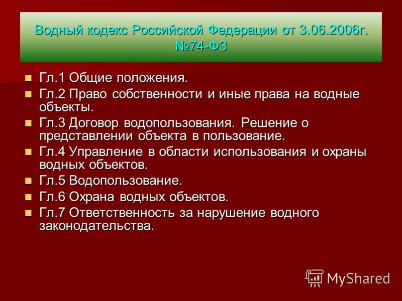 Водный кодекс Российской Федерации от 3.06.2006г. 74-ФЗ Гл.1 Общие положения. Гл.1 Общие положения. Гл.2 Право собственности и иные права на водные объекты. Гл.2 Право собственности и иные права на водные объекты. Гл.3 Договор водопользования. Решени